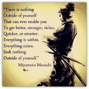 there is nothing outside of yourself that can ever enable you to get better, stronger, richer, quicker, or smarter. everything is within. everything exists. seek nothing outside of yourself. miyamoto musashi